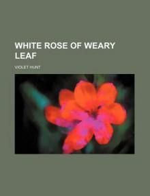White Rose of Weary Leaf - Violet Hunt