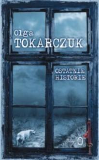 Ostatnie historie - Tokarczuk Olga