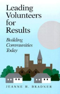 Leading Volunteers for Results: Building Communities Today - Jeanne H. Bradner