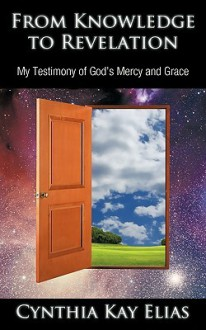 From Knowledge to Revelation: My Testimony of God's Mercy and Grace - Cynthia Kay Elias