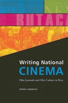 Writing National Cinema: Film Journals and Film Culture in Peru - Jeffrey Middents
