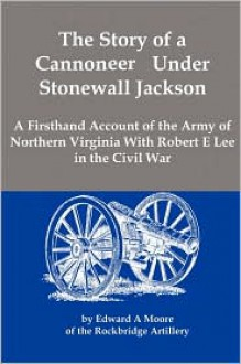 The Story of a Cannoneer Under Stonewall Jackson; A Firsthand Account of the Army of Northern Virginia with Robert E Lee in the Civil War - Edward A Moore