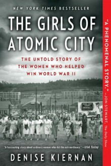 The Girls of Atomic City: The Untold Story of the Women Who Helped Win World War II - Denise Kiernan