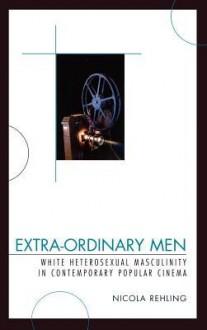 Extra-Ordinary Men: White Heterosexual Masculinity and Contemporary Popular Cinema - Nicola Rehling