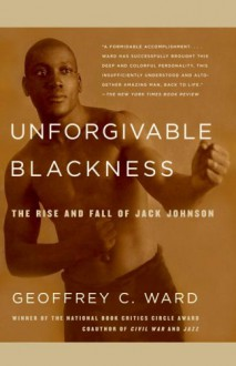Unforgivable Blackness: The Rise and Fall of Jack Johnson - Geoffrey C. Ward