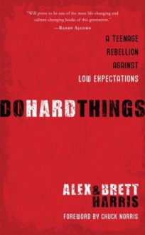 Do Hard Things: A Teenage Rebellion Against Low Expectations - Alex Harris, Brett Harris, Chuck Norris