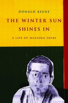 The Winter Sun Shines In: A Life of Masaoka Shiki (Asia Perspectives: History, Society, and Culture) - Donald Keene