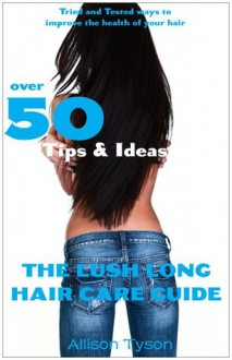 The Lush Long Hair Care Guide: Over 50 Tips and Ideas to Longer, Healthier Hair - Allison L. Tyson