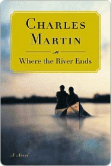 Where the River Ends Where the River Ends Where the River Ends - Charles Martin
