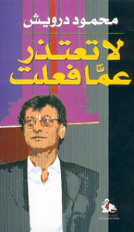 لا تعتذر عما فعلت - Mahmoud Darwish, محمود درويش
