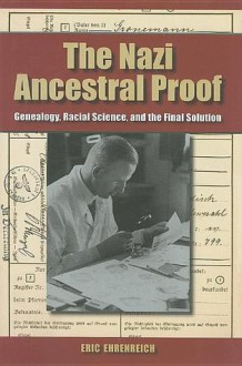 The Nazi Ancestral Proof: Genealogy, Racial Science, and the Final Solution - Eric Ehrenreich