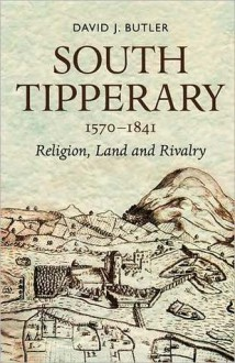 South Tipperary 1570-1841: Religion, Land and Rivalry - David J. Butler