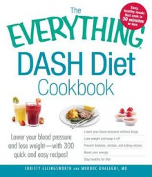 The Everything DASH Diet Cookbook: Lower your blood pressure and lose weight - with 300 quick and easy recipes! Lower your blood pressure without ... Boost your energy, and Stay healthy for life! - Christy Ellingsworth,Murdoc Khaleghi