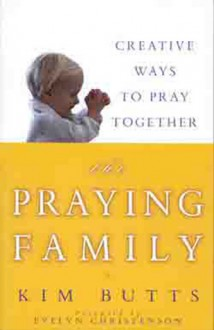 The Praying Family: Creative Ways to Pray Together - Kim Butts