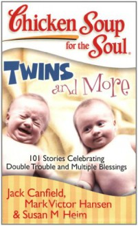 Chicken Soup for the Soul: Twins and More: 101 Stories Celebrating Double Trouble and Multiple Blessings - Jack Canfield, Mark Victor Hansen, Susan M Heim, Susan M. Heim
