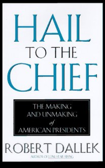 Hail to the Chief: The Making and Unmaking of the American Presidents - Robert Dallek