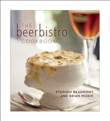 The Beerbistro Cookbook - Stephen Beaumont, Brian Morin, Mike McColl