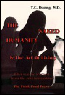 The Naked Humanity & the Art of Living: What Can Be Learned from Life and Humankind - T. C. Duong