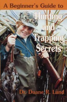 Beginners Guide to Hunting and Trapping Secrets - Duane Lund