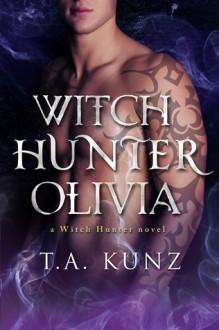 Witch Hunter Olivia - T.A. Kunz