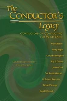 The Conductor's Legacy: Conductors on Conducting for Wind Band/G7660 - Frank Battisti, Harry Begian, Col. John Bourgeois, Ray E. Cramer, James Croft, Col. Arnald Gabriel, H. Robert Reynolds, Richard Strange, David Whitwell, Paula A. Crider