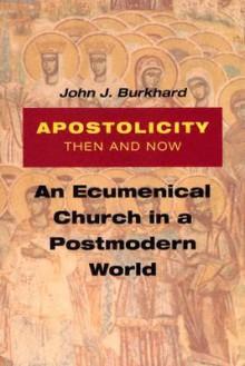 Apostolicity Then and Now: An Ecumenical Church in a Postmodern World - John J. Burkhard