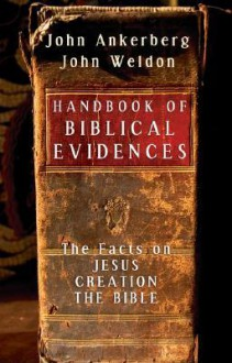 Handbook of Biblical Evidences: The Facts On *Jesus *Creation *The Bible - John Ankerberg, John Weldon