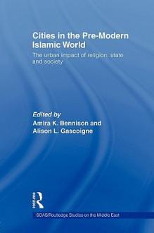 Cities in the Pre-Modern Islamic World - K. Bennison Amira, Alison L. Gascoigne