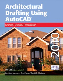 Architectural Drafting Using AutoCAD: Drafting/Design/Presentation: AutoCAD 2010 - David Madsen, Ron Palma