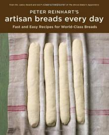 Peter Reinhart's Artisan Breads Every Day - Peter Reinhart