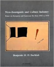 Neo Avantgarde And Culture Industry: Essays On European And American Art From 1955 To 1975 - Benjamin H.D. Buchloh
