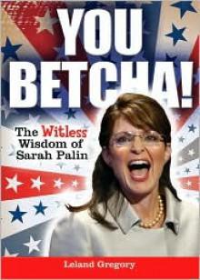 You Betcha!: The Witless Wisdom of Sarah Palin - Leland Gregory