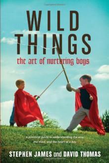 Wild Things: The Art of Nurturing Boys - Stephen James, David Thomas
