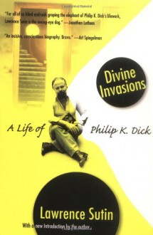 Divine Invasions: A Life of Philip K. Dick - Lawrence Sutin