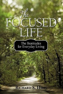 The Focused Life: The Beatitudes for Everyday Living - S. Hipps Richard S. Hipps, S. Hipps Richard S. Hipps