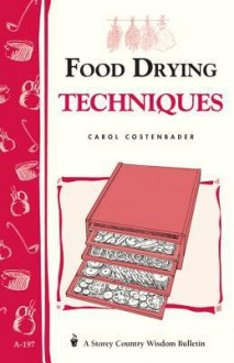 Food Drying Techniques: Storey's Country Wisdom Bulletin A-197 - Carol W. Costenbader