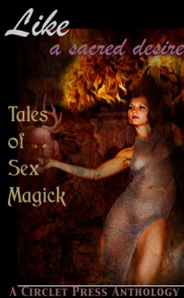 Like a Sacred Desire: Tales of Sex Magic - Jennifer Williams, Elizabeth Schechter, Renatto Garcia, Angela Caperton, Raven Kaldera, David Sklar, D.L. King, Jana Denardo