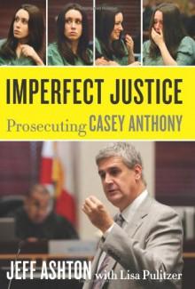 Imperfect Justice: Prosecuting Casey Anthony - Jeff Ashton