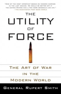 The Utility of Force: The Art of War in the Modern World (Vintage) - Rupert Smith