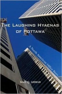 The Laughing Hyaenas of Pottawa: A North American Office Story - Kazi Ahmad
