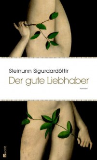Der Gute Liebhaber: Roman - Steinunn Sigurðardóttir, Coletta Bürling