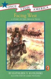 Facing West: A Story of the Oregon Trail - Kathleen V. Kudlinski,James Watling
