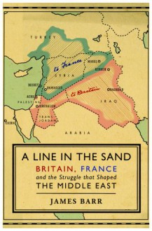 A Line in the Sand: Britain, France and the Struggle for the Mastery of the Middle East - James Barr