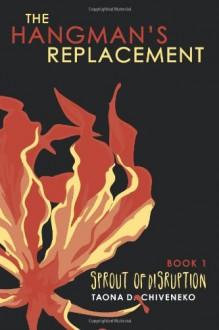 The Hangman's Replacement: Sprout of Disruption: 1 - Taona Dumisani Chiveneko