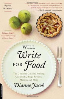 Will Write for Food: The Complete Guide to Writing Blogs, Cookbooks, Restaurant Reviews, Articles, Memoir, and More . . . - Dianne Jacob