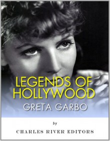 Legends of Hollywood: The Life and Legacy of Greta Garbo - Charles River Editors