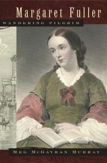 Margaret Fuller, Wandering Pilgrim - Meg McGavran Murray