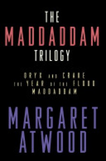 The MaddAddam Trilogy: Oryx and Crake; The Year of the Flood; MaddAddam - Margaret Atwood