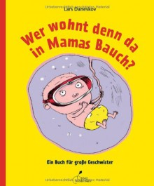 Wer wohnt denn da in Mamas Bauch?: Ein Buch für große Geschwister - Lars Daneskov