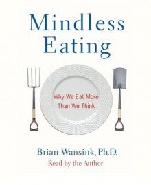 Mindless Eating: Why We Eat More Than We Think (Audio CD: Abridged) - Brian Wansink